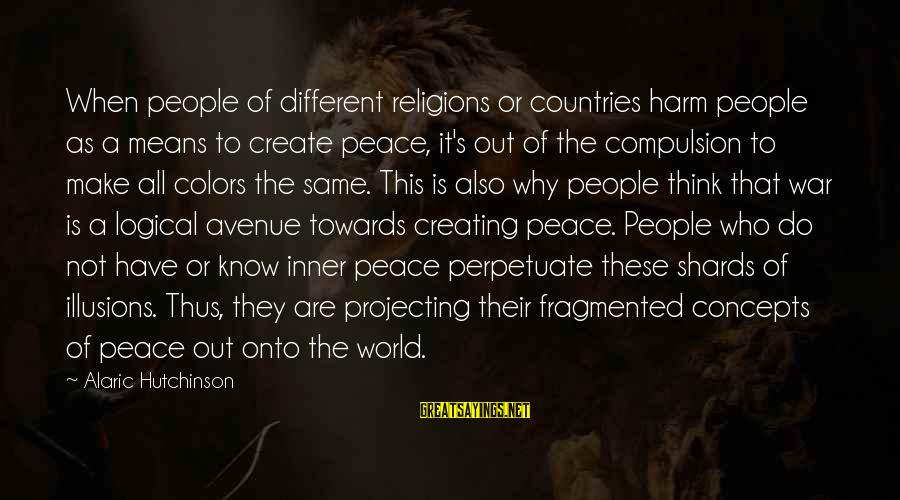 Projecting Love Sayings By Alaric Hutchinson: When people of different religions or countries harm people as a means to create peace,