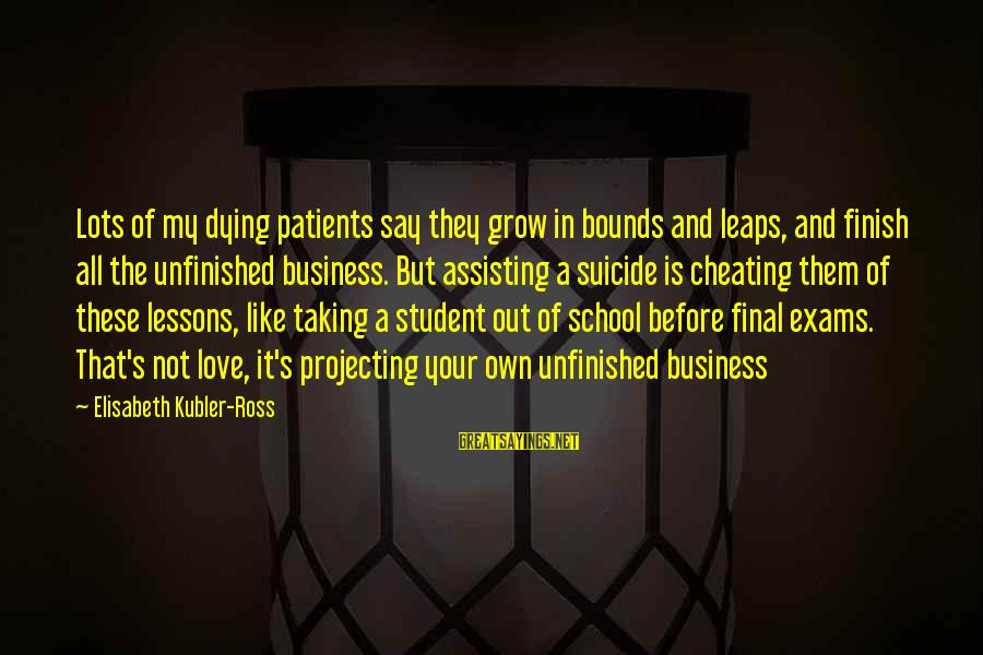 Projecting Love Sayings By Elisabeth Kubler-Ross: Lots of my dying patients say they grow in bounds and leaps, and finish all