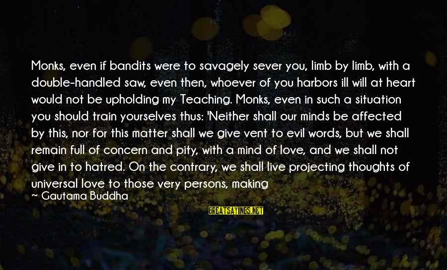 Projecting Love Sayings By Gautama Buddha: Monks, even if bandits were to savagely sever you, limb by limb, with a double-handled