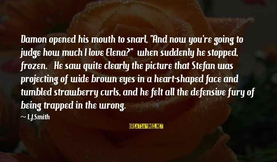 """Projecting Love Sayings By L.J.Smith: Damon opened his mouth to snarl, """"And now you're going to judge how much I"""