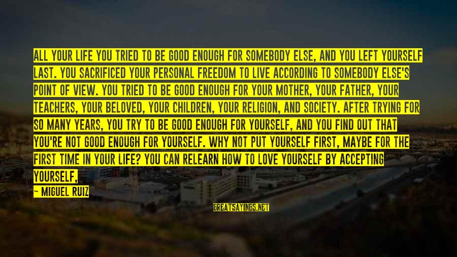 Projecting Love Sayings By Miguel Ruiz: All your life you tried to be good enough for somebody else, and you left