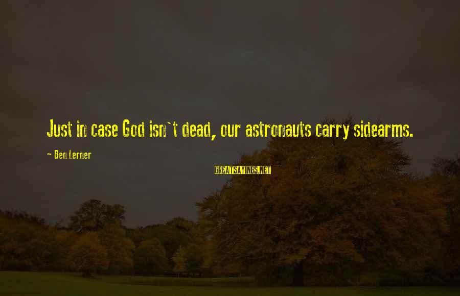 Property Insurance Sayings By Ben Lerner: Just in case God isn't dead, our astronauts carry sidearms.