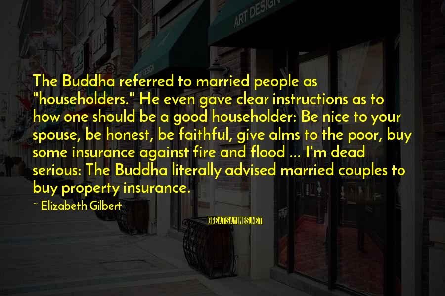 """Property Insurance Sayings By Elizabeth Gilbert: The Buddha referred to married people as """"householders."""" He even gave clear instructions as to"""