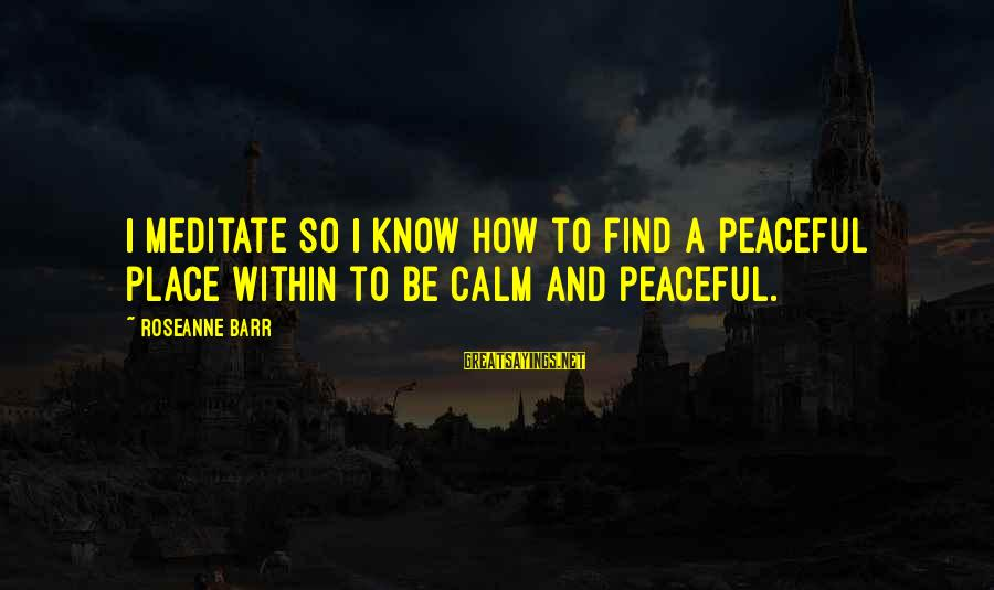 Property Insurance Sayings By Roseanne Barr: I meditate so I know how to find a peaceful place within to be calm