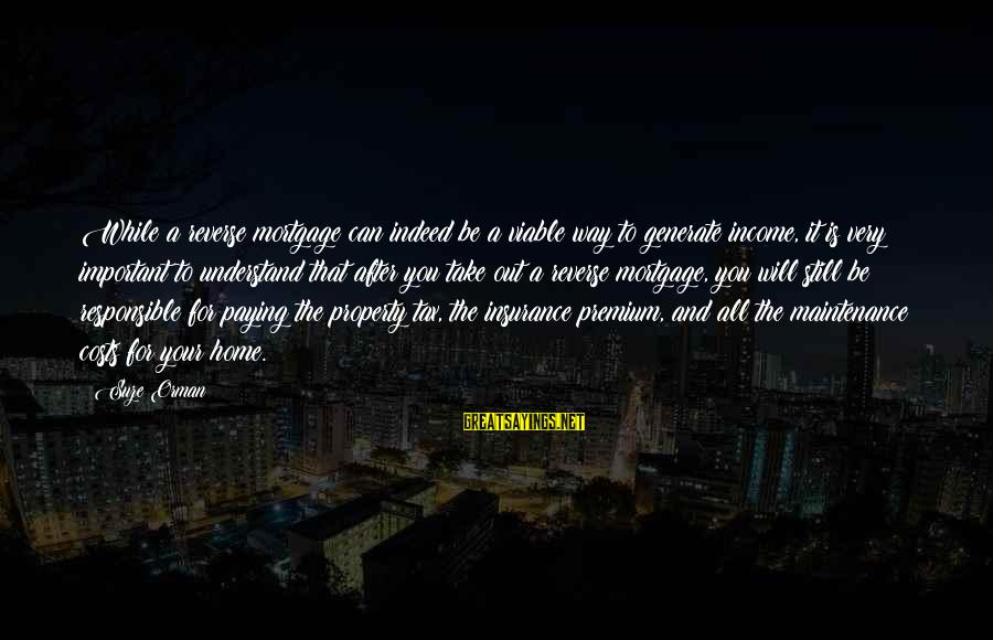 Property Insurance Sayings By Suze Orman: While a reverse mortgage can indeed be a viable way to generate income, it is