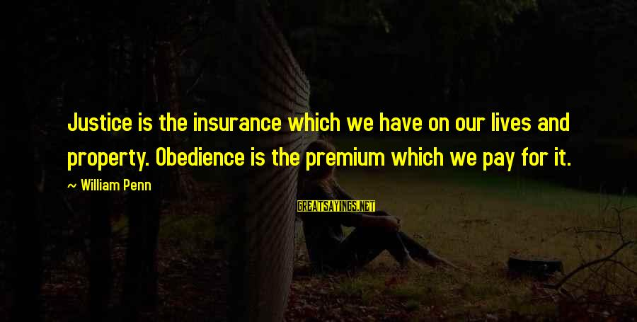 Property Insurance Sayings By William Penn: Justice is the insurance which we have on our lives and property. Obedience is the