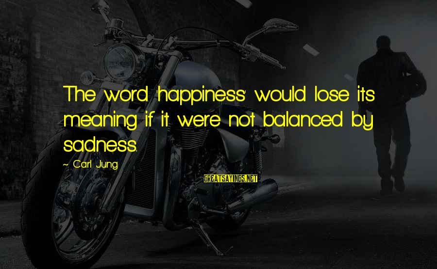 Prospectives Sayings By Carl Jung: The word 'happiness' would lose its meaning if it were not balanced by sadness.
