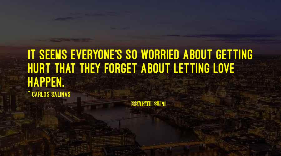 Prospectives Sayings By Carlos Salinas: It seems everyone's so worried about getting hurt that they forget about letting love happen.