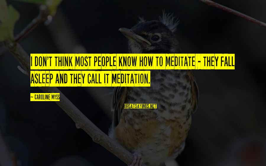 Prospectives Sayings By Caroline Myss: I don't think most people know how to meditate - they fall asleep and they
