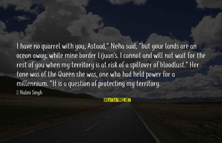 """Protecting Your Territory Sayings By Nalini Singh: I have no quarrel with you, Astaad,"""" Neha said, """"but your lands are an ocean"""