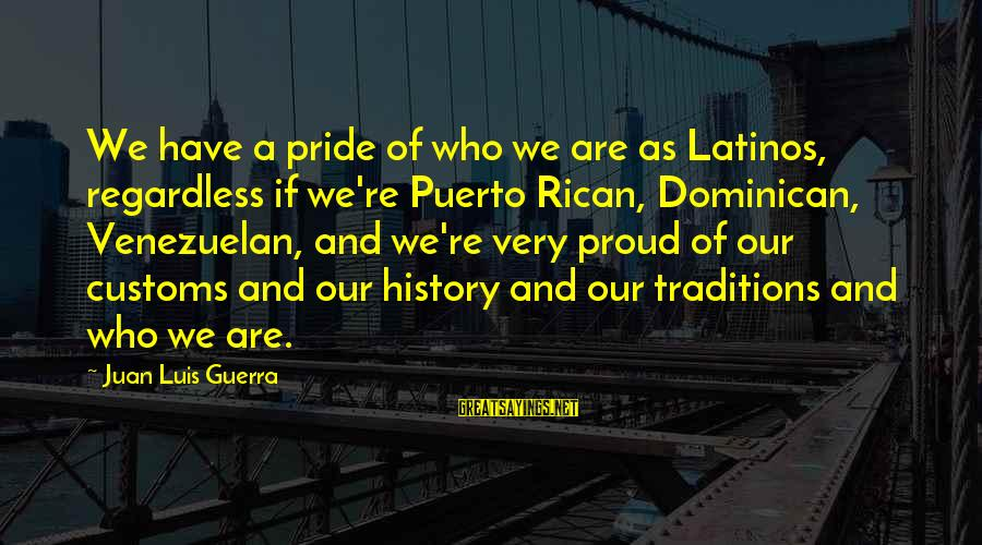 Proud Puerto Rican Sayings By Juan Luis Guerra: We have a pride of who we are as Latinos, regardless if we're Puerto Rican,