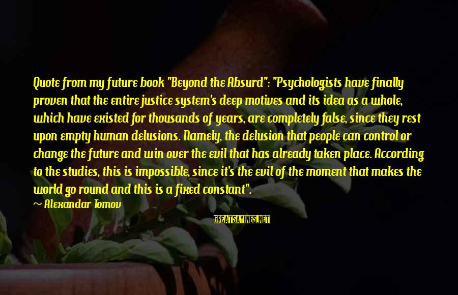 "Proven System Sayings By Alexandar Tomov: Quote from my future book ""Beyond the Absurd"": ""Psychologists have finally proven that the entire"