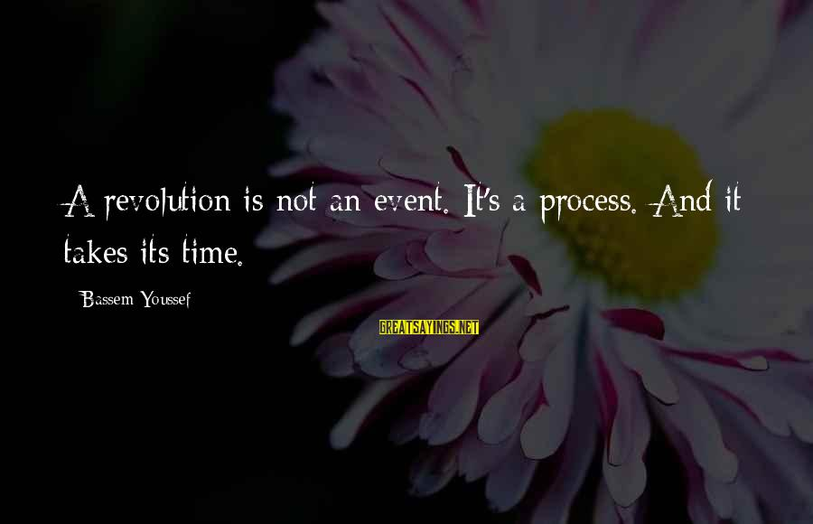 Proven System Sayings By Bassem Youssef: A revolution is not an event. It's a process. And it takes its time.