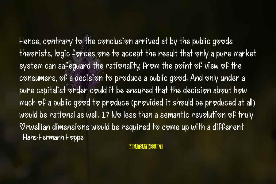 Proven System Sayings By Hans-Hermann Hoppe: Hence, contrary to the conclusion arrived at by the public goods theorists, logic forces one