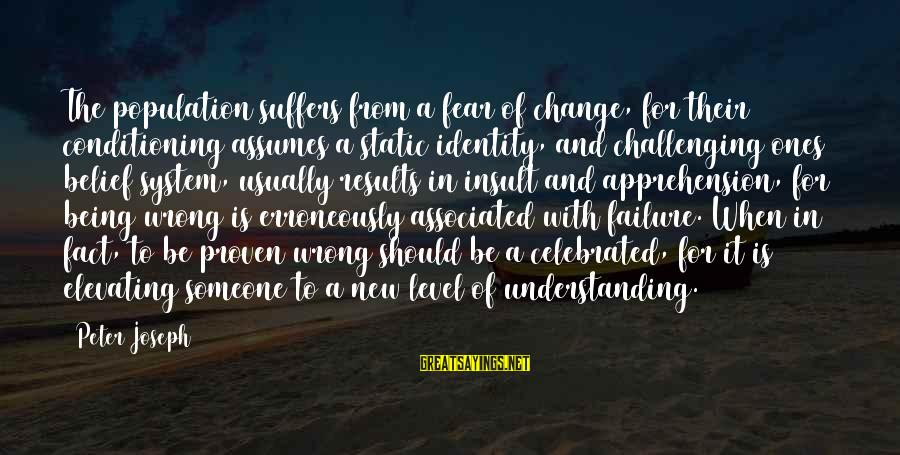 Proven System Sayings By Peter Joseph: The population suffers from a fear of change, for their conditioning assumes a static identity,