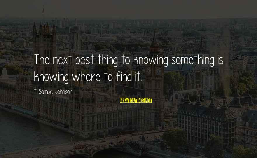 Proven System Sayings By Samuel Johnson: The next best thing to knowing something is knowing where to find it.