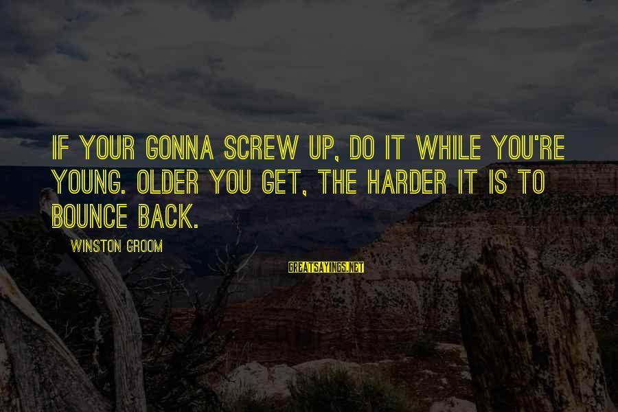 Proven System Sayings By Winston Groom: If your gonna screw up, do it while you're young. Older you get, the harder