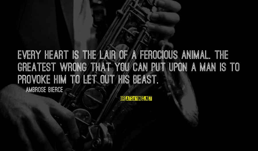 Provoke Sayings By Ambrose Bierce: Every heart is the lair of a ferocious animal. The greatest wrong that you can