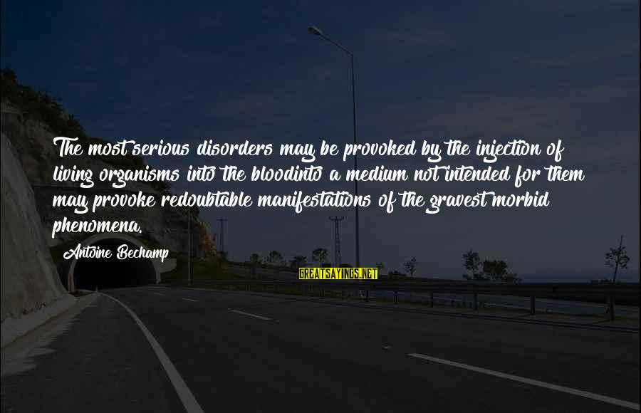 Provoke Sayings By Antoine Bechamp: The most serious disorders may be provoked by the injection of living organisms into the