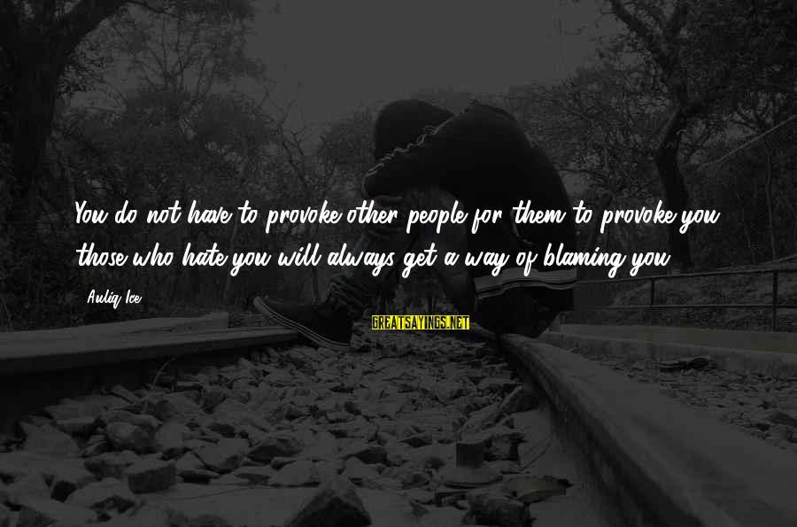 Provoke Sayings By Auliq Ice: You do not have to provoke other people for them to provoke you, those who