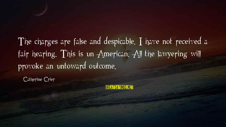 Provoke Sayings By Catherine Crier: The charges are false and despicable. I have not received a fair hearing. This is