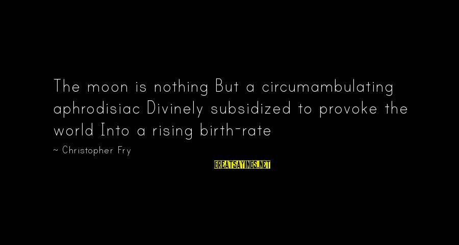 Provoke Sayings By Christopher Fry: The moon is nothing But a circumambulating aphrodisiac Divinely subsidized to provoke the world Into