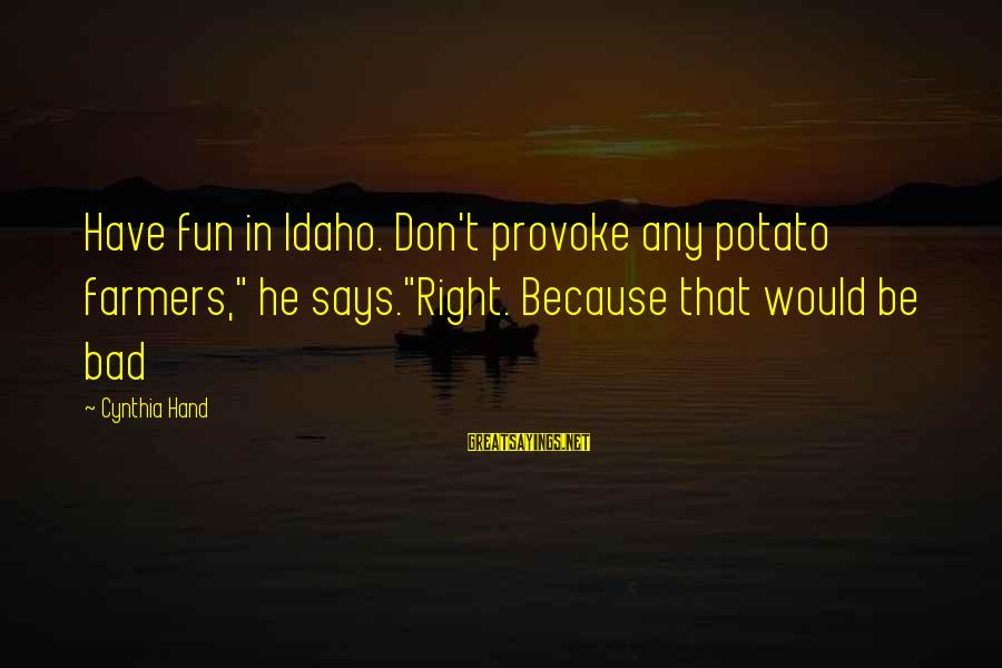 """Provoke Sayings By Cynthia Hand: Have fun in Idaho. Don't provoke any potato farmers,"""" he says.""""Right. Because that would be"""