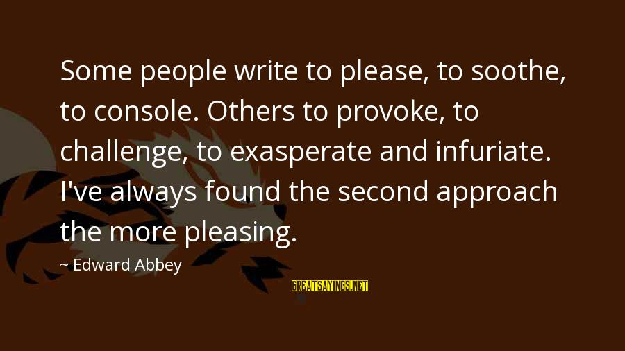 Provoke Sayings By Edward Abbey: Some people write to please, to soothe, to console. Others to provoke, to challenge, to