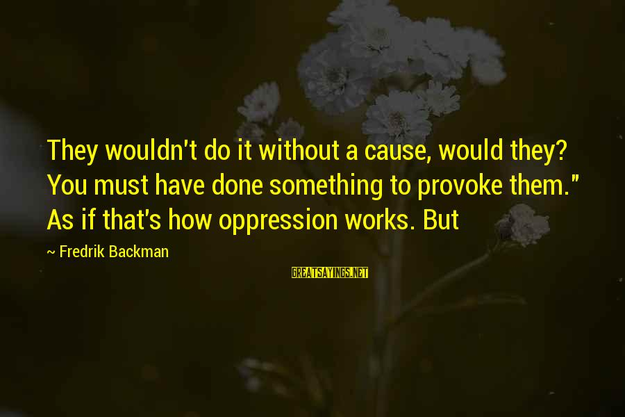 Provoke Sayings By Fredrik Backman: They wouldn't do it without a cause, would they? You must have done something to