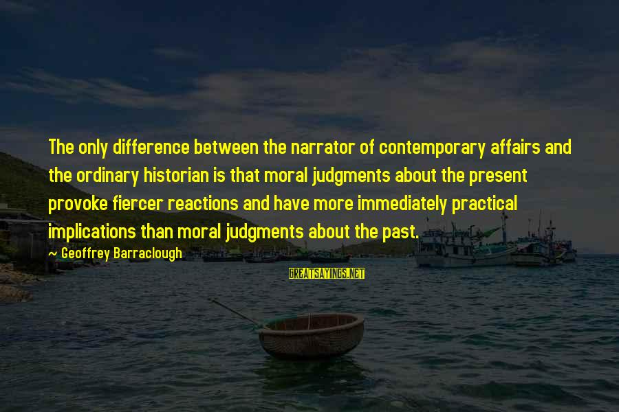 Provoke Sayings By Geoffrey Barraclough: The only difference between the narrator of contemporary affairs and the ordinary historian is that