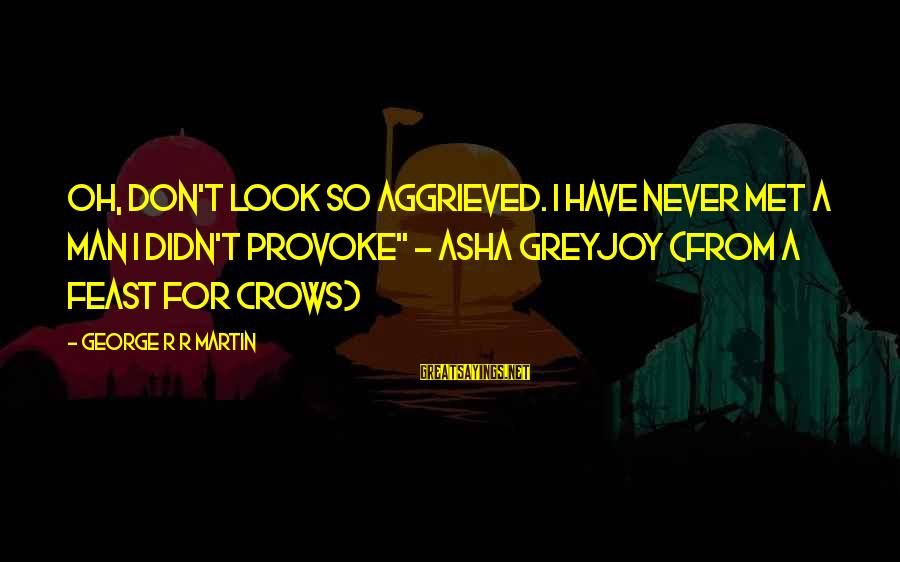 """Provoke Sayings By George R R Martin: oh, don't look so aggrieved. I have never met a man I didn't provoke"""" ~"""