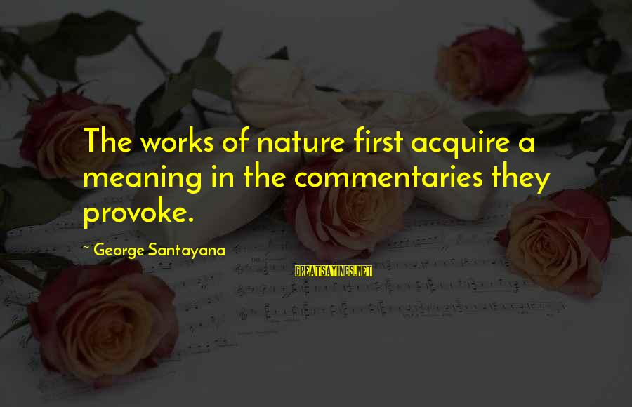 Provoke Sayings By George Santayana: The works of nature first acquire a meaning in the commentaries they provoke.