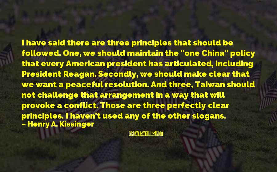 Provoke Sayings By Henry A. Kissinger: I have said there are three principles that should be followed. One, we should maintain