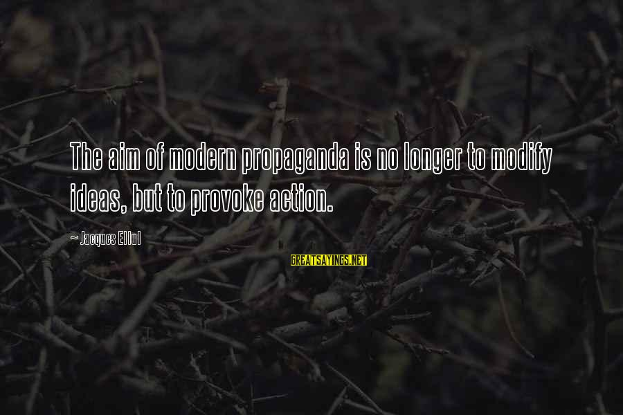 Provoke Sayings By Jacques Ellul: The aim of modern propaganda is no longer to modify ideas, but to provoke action.
