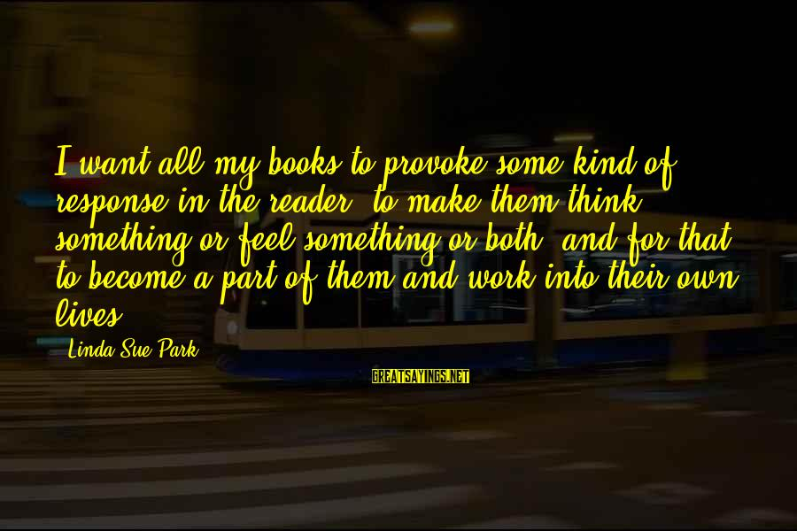 Provoke Sayings By Linda Sue Park: I want all my books to provoke some kind of response in the reader, to