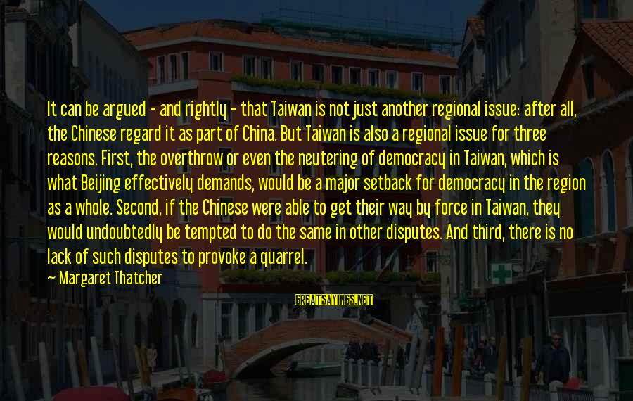 Provoke Sayings By Margaret Thatcher: It can be argued - and rightly - that Taiwan is not just another regional
