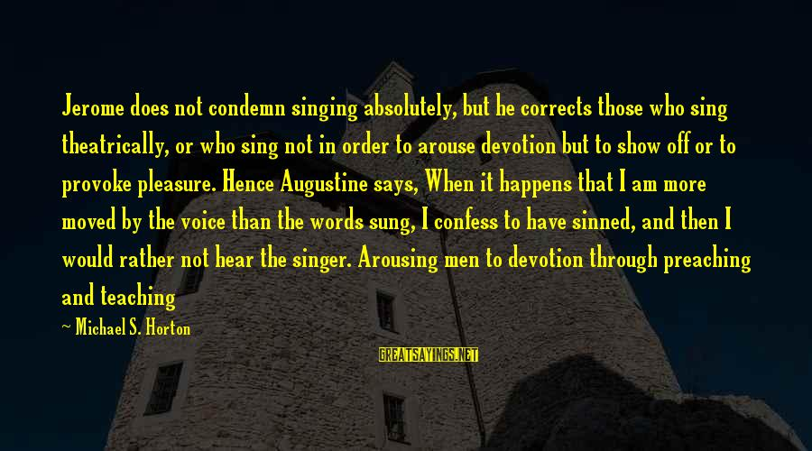 Provoke Sayings By Michael S. Horton: Jerome does not condemn singing absolutely, but he corrects those who sing theatrically, or who