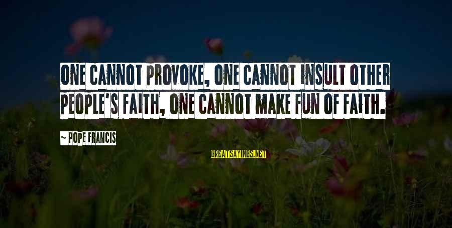 Provoke Sayings By Pope Francis: One cannot provoke, one cannot insult other people's faith, one cannot make fun of faith.