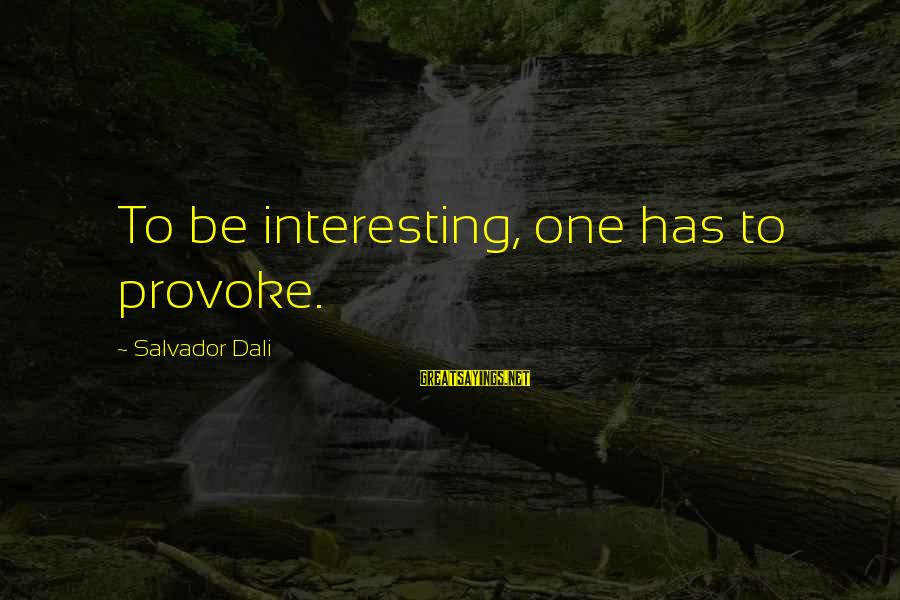 Provoke Sayings By Salvador Dali: To be interesting, one has to provoke.