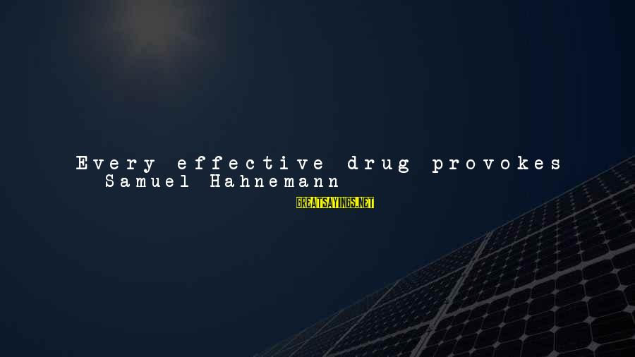 Provoke Sayings By Samuel Hahnemann: Every effective drug provokes in the human body a sort of disease of its own,