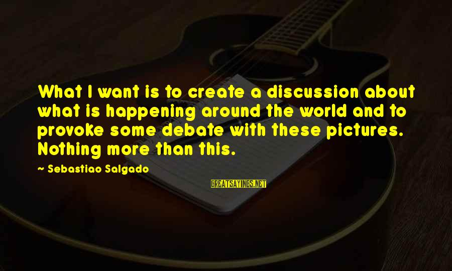 Provoke Sayings By Sebastiao Salgado: What I want is to create a discussion about what is happening around the world