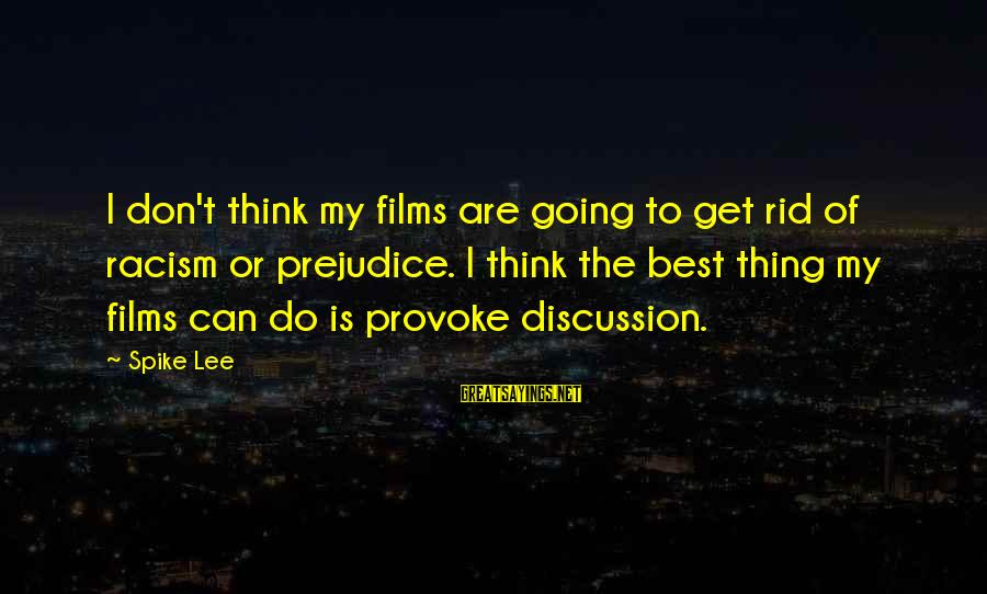 Provoke Sayings By Spike Lee: I don't think my films are going to get rid of racism or prejudice. I