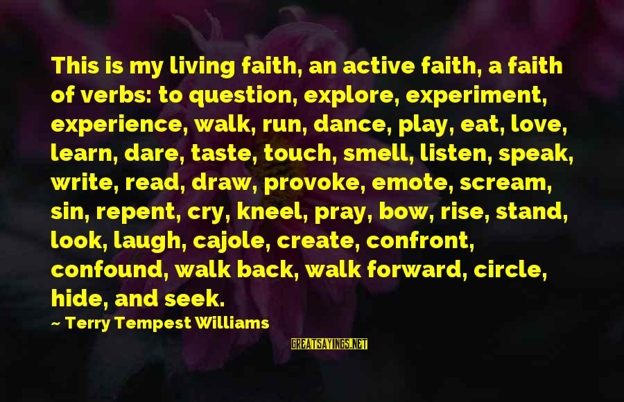 Provoke Sayings By Terry Tempest Williams: This is my living faith, an active faith, a faith of verbs: to question, explore,