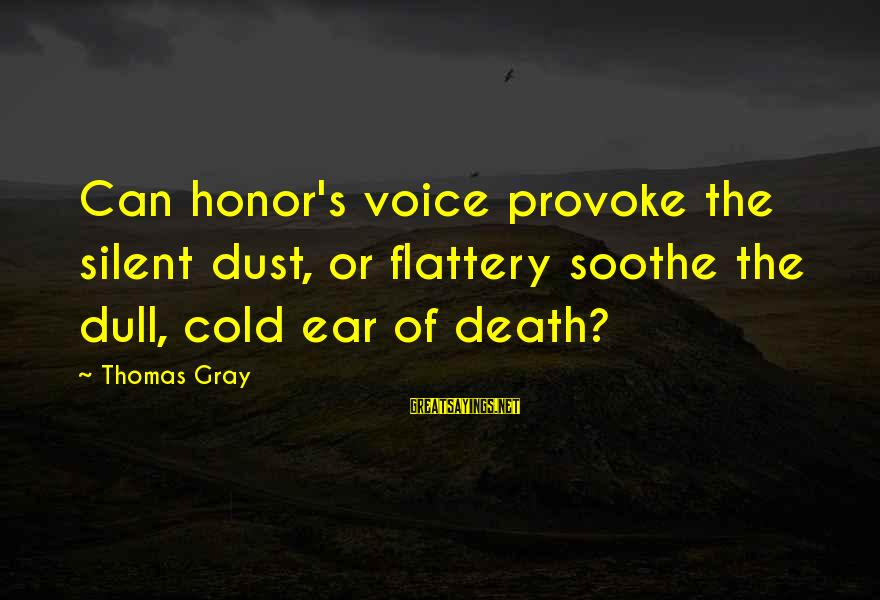 Provoke Sayings By Thomas Gray: Can honor's voice provoke the silent dust, or flattery soothe the dull, cold ear of