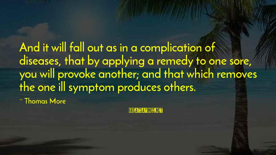 Provoke Sayings By Thomas More: And it will fall out as in a complication of diseases, that by applying a