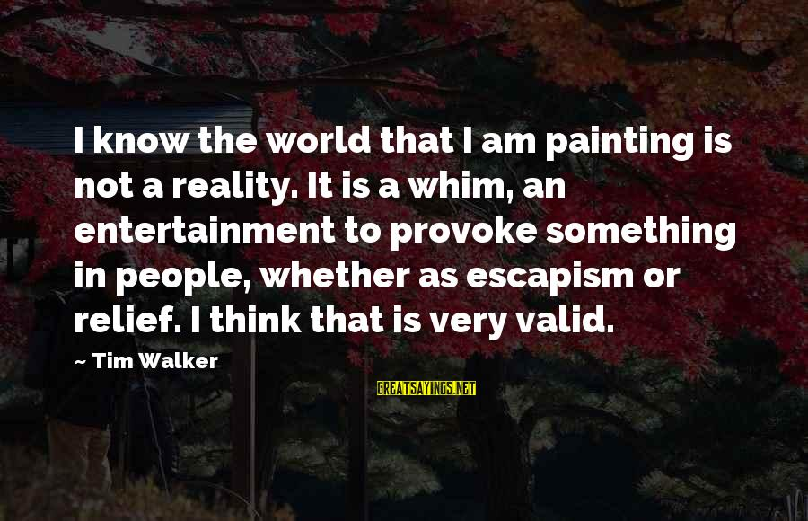 Provoke Sayings By Tim Walker: I know the world that I am painting is not a reality. It is a