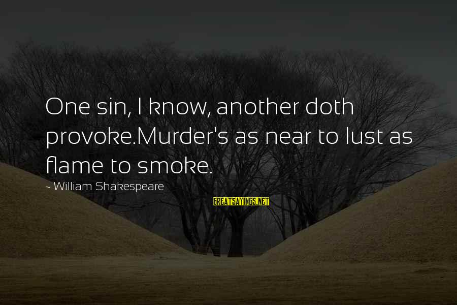 Provoke Sayings By William Shakespeare: One sin, I know, another doth provoke.Murder's as near to lust as flame to smoke.
