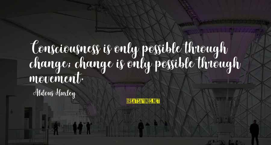 Provoking Change Sayings By Aldous Huxley: Consciousness is only possible through change; change is only possible through movement.