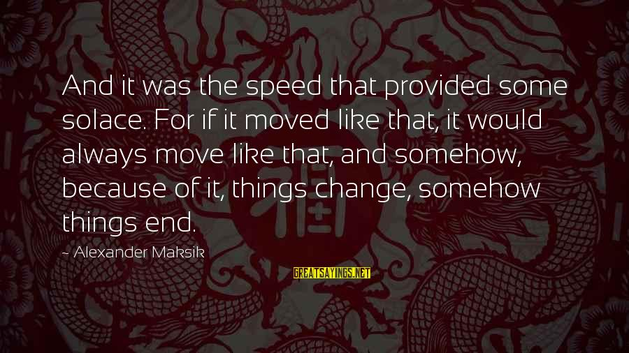Provoking Change Sayings By Alexander Maksik: And it was the speed that provided some solace. For if it moved like that,