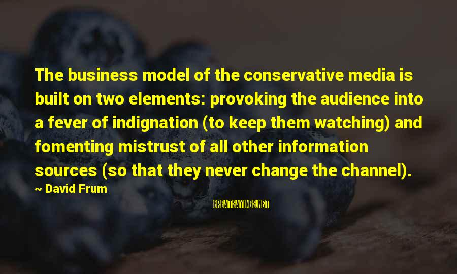 Provoking Change Sayings By David Frum: The business model of the conservative media is built on two elements: provoking the audience
